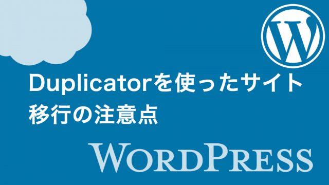 【WordPress】Duplicatorを使ったサイト移行の注意点
