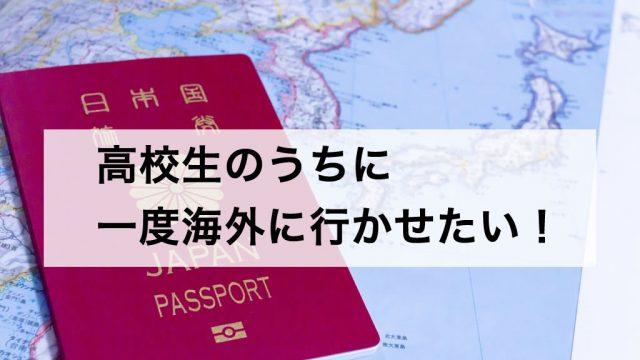 高校生のうちに一度海外に行かせたい!という想いがあって