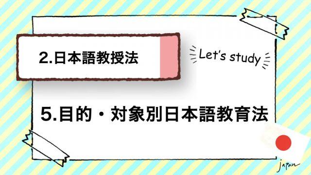2.日本語教授法|5.目的・対象別日本語教育法(レベル/留学生)