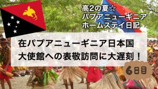 在パプアニューギニア日本国大使館への表敬訪問に大遅刻!〜6日目〜