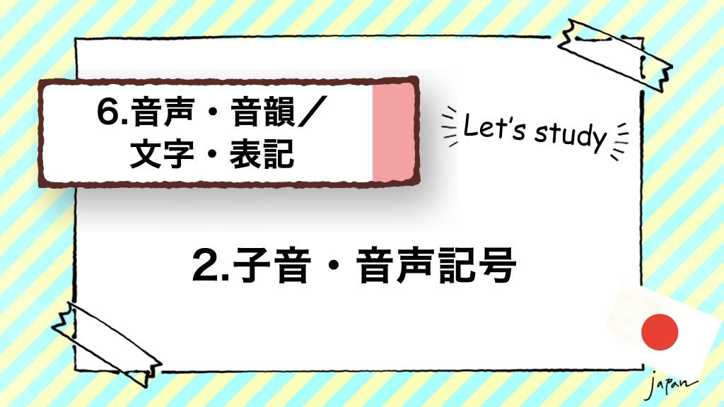 6.音声・音韻/文字・表記|2.子音・音声記号(音素/拍と音節/口蓋化)