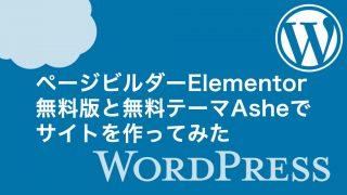 【WordPress】ページビルダーElementor無料版と無料テーマAsheでサイトを作ってみた