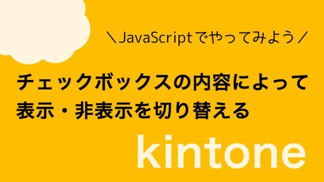 【kintone】チェックボックスの内容によって表示・非表示を切り替える