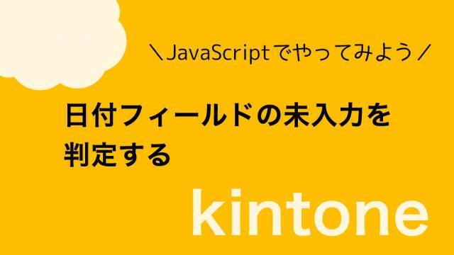 【kintone】日付フィールドの未入力を判定する