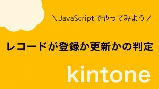 【kintone】レコードが新規登録・追加か更新かどうかの判定