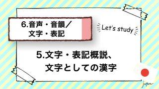 5.文字・表記概説、文字としての漢字(文字の分類/漢字の分類/音読みと訓読み/中国・韓国の字体)