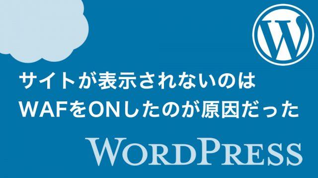 【WordPress】サイトが表示されないのはWAFをONしたのが原因だった