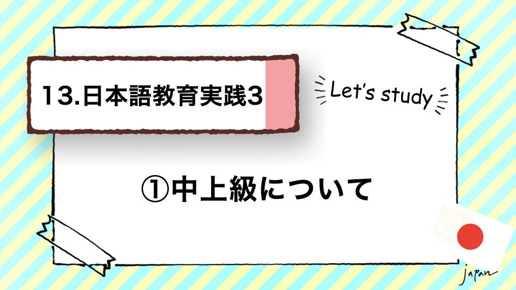 13.日本語教育実践3(技能別指導)/①中上級について