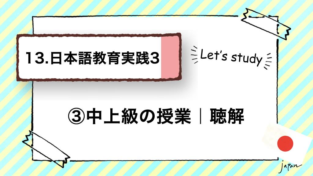 13.日本語教育実践3(技能別指導)/③中上級の授業 聴解
