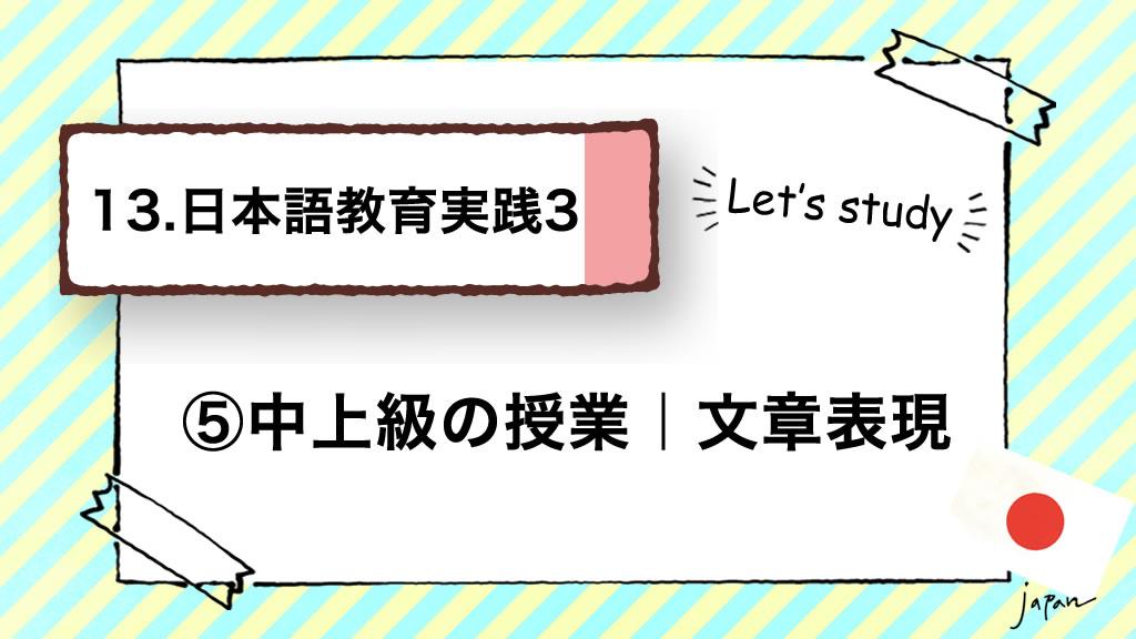 13.日本語教育実践3(技能別指導)/⑤中上級の授業 文章表現