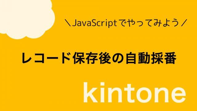 【kintone】レコード保存後の自動採番|JavaScriptサンプルコード