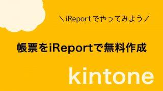 【kintone】帳票をiReportで無料作成